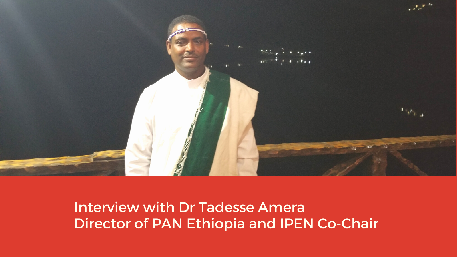 Interview with Dr. Tadesse Amera –  Director of PAN Ethiopia and Co-Chair of IPEN
